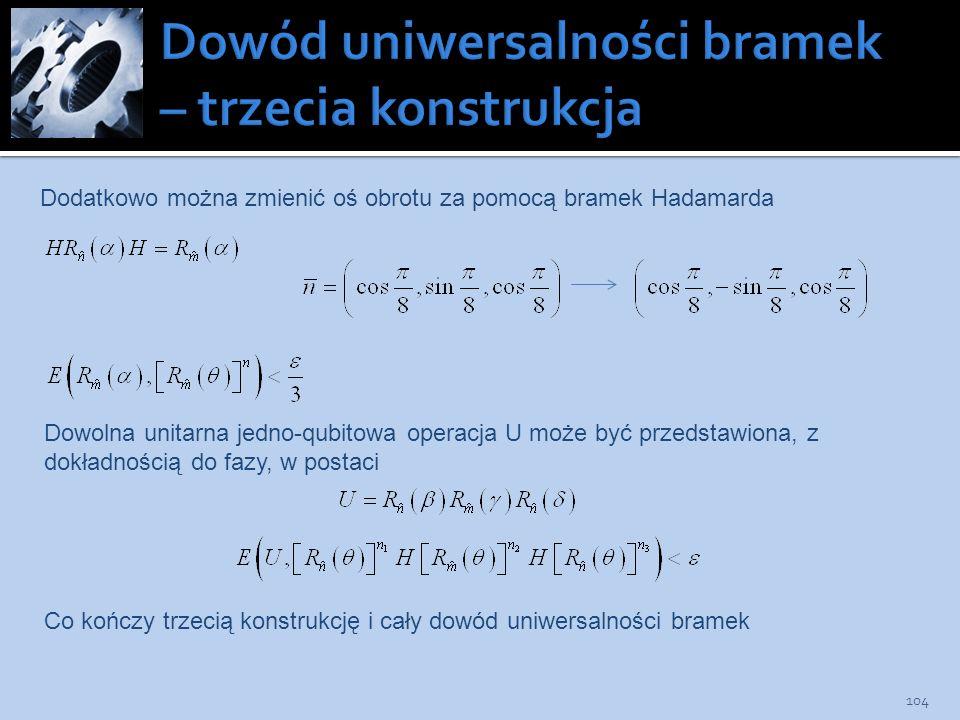 104 Dodatkowo można zmienić oś obrotu za pomocą bramek Hadamarda Dowolna unitarna jedno-qubitowa operacja U może być przedstawiona, z dokładnością do