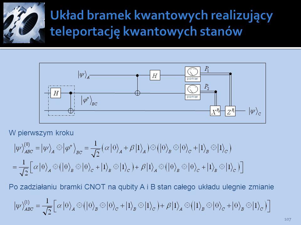 107 pomiar W pierwszym kroku Po zadziałaniu bramki CNOT na qubity A i B stan całego układu ulegnie zmianie