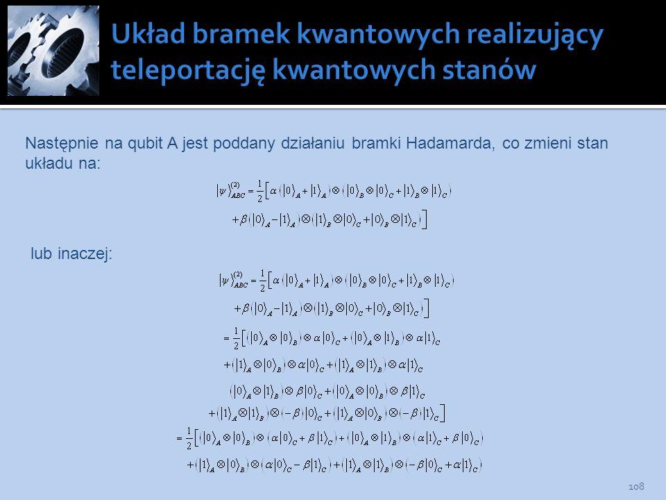 108 Następnie na qubit A jest poddany działaniu bramki Hadamarda, co zmieni stan układu na: lub inaczej: