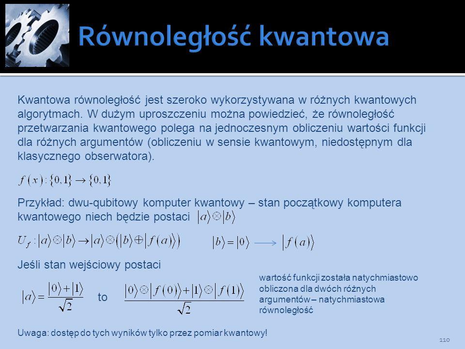 110 Kwantowa równoległość jest szeroko wykorzystywana w różnych kwantowych algorytmach. W dużym uproszczeniu można powiedzieć, że równoległość przetwa
