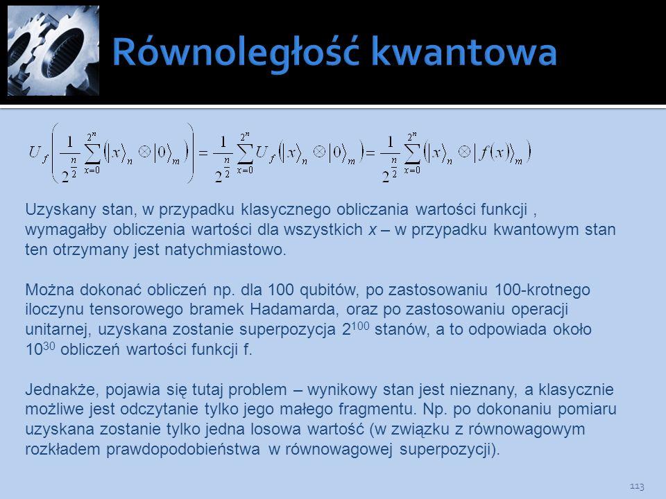 113 Uzyskany stan, w przypadku klasycznego obliczania wartości funkcji, wymagałby obliczenia wartości dla wszystkich x – w przypadku kwantowym stan te