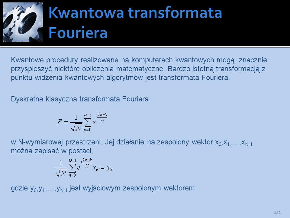 114 Kwantowe procedury realizowane na komputerach kwantowych mogą znacznie przyspieszyć niektóre obliczenia matematyczne. Bardzo istotną transformacją
