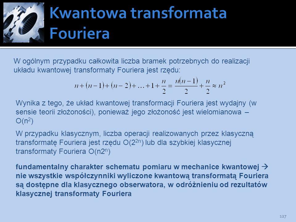 127 W ogólnym przypadku całkowita liczba bramek potrzebnych do realizacji układu kwantowej transformaty Fouriera jest rzędu: Wynika z tego, że układ k