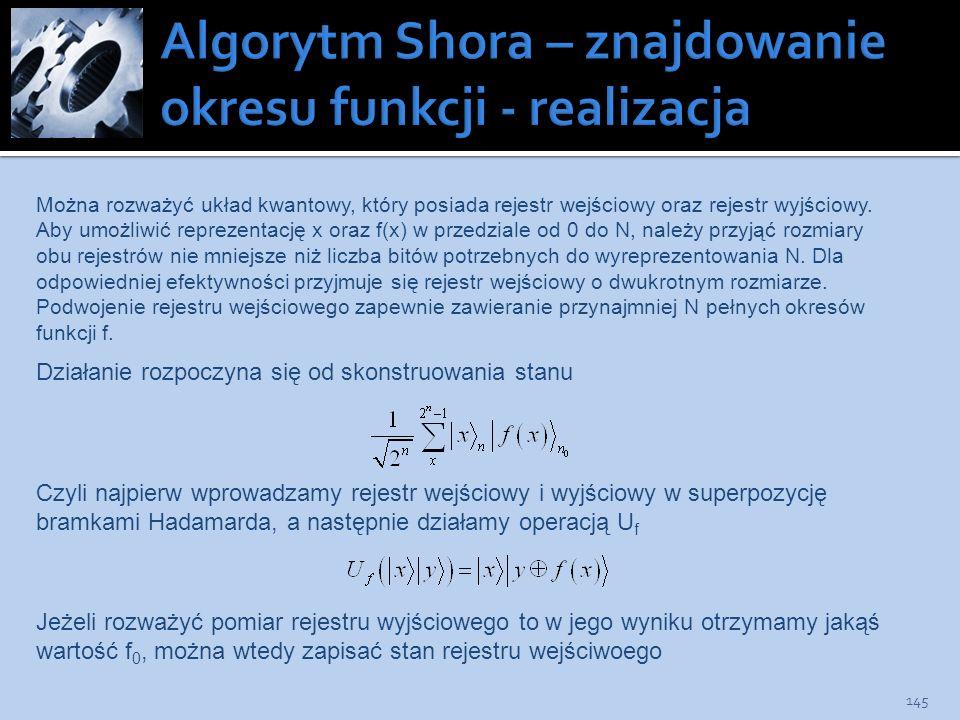 145 Można rozważyć układ kwantowy, który posiada rejestr wejściowy oraz rejestr wyjściowy. Aby umożliwić reprezentację x oraz f(x) w przedziale od 0 d