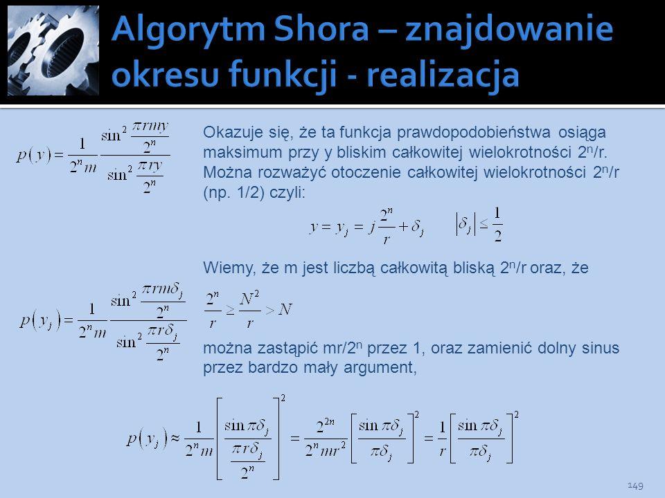 149 Okazuje się, że ta funkcja prawdopodobieństwa osiąga maksimum przy y bliskim całkowitej wielokrotności 2 n /r. Można rozważyć otoczenie całkowitej