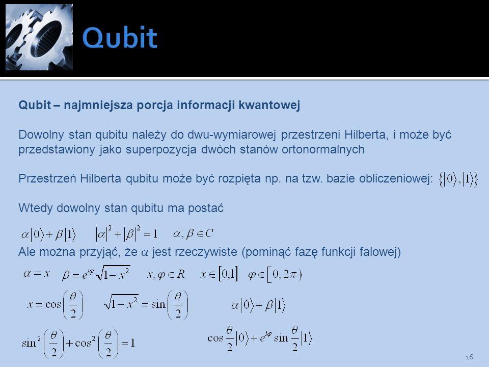 16 Qubit – najmniejsza porcja informacji kwantowej Dowolny stan qubitu należy do dwu-wymiarowej przestrzeni Hilberta, i może być przedstawiony jako su
