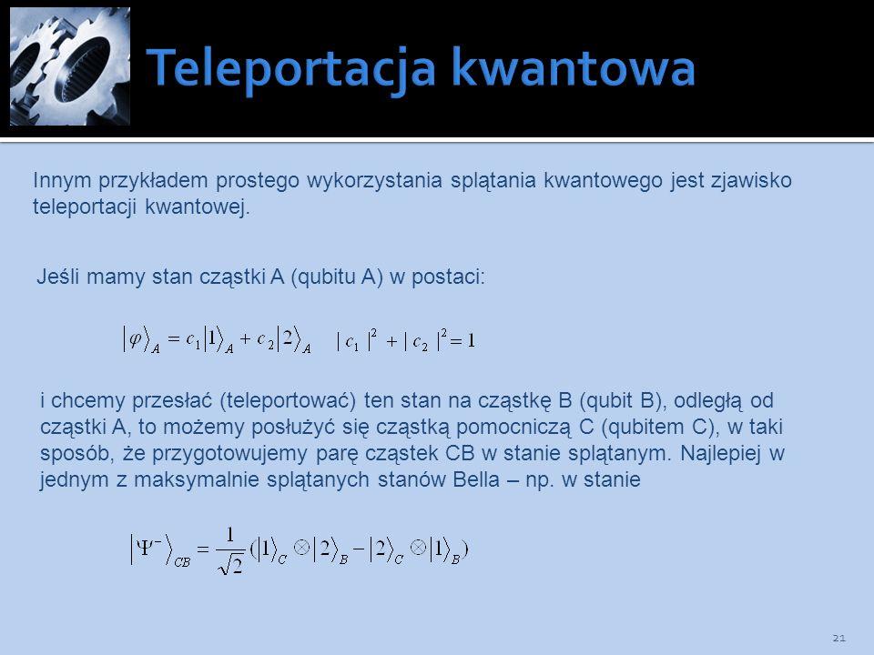 21 Innym przykładem prostego wykorzystania splątania kwantowego jest zjawisko teleportacji kwantowej. Jeśli mamy stan cząstki A (qubitu A) w postaci: