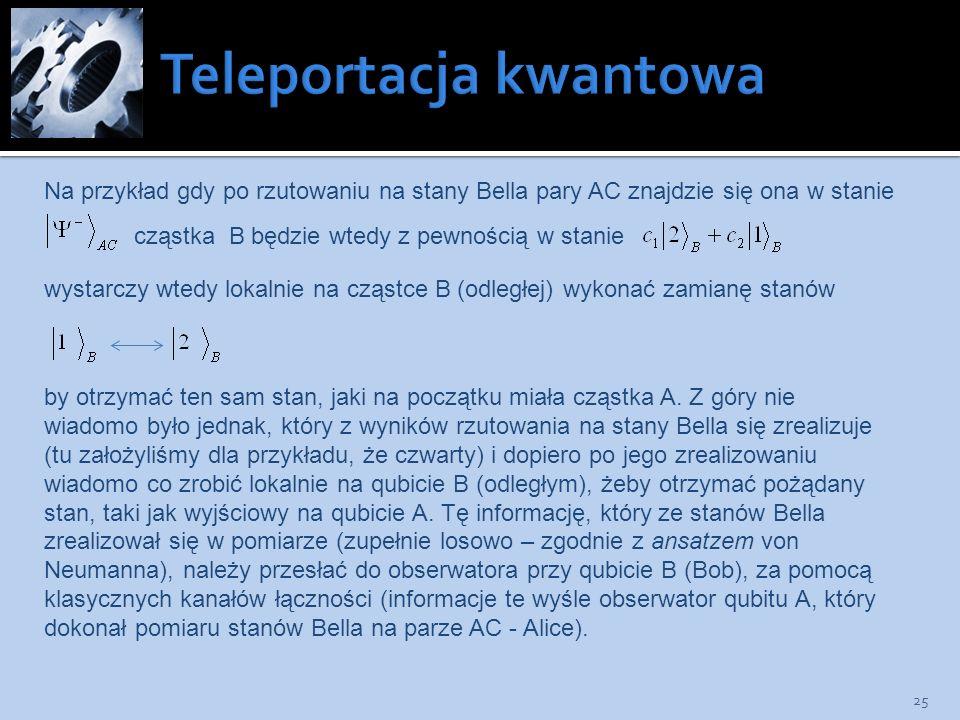 25 Na przykład gdy po rzutowaniu na stany Bella pary AC znajdzie się ona w stanie cząstka B będzie wtedy z pewnością w stanie wystarczy wtedy lokalnie
