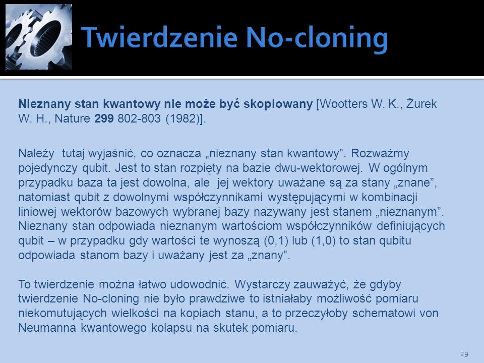 29 Nieznany stan kwantowy nie może być skopiowany [Wootters W. K., Żurek W. H., Nature 299 802-803 (1982)]. Należy tutaj wyjaśnić, co oznacza nieznany