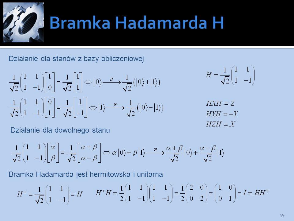 49 Bramka Hadamarda jest hermitowska i unitarna Działanie dla stanów z bazy obliczeniowej Działanie dla dowolnego stanu
