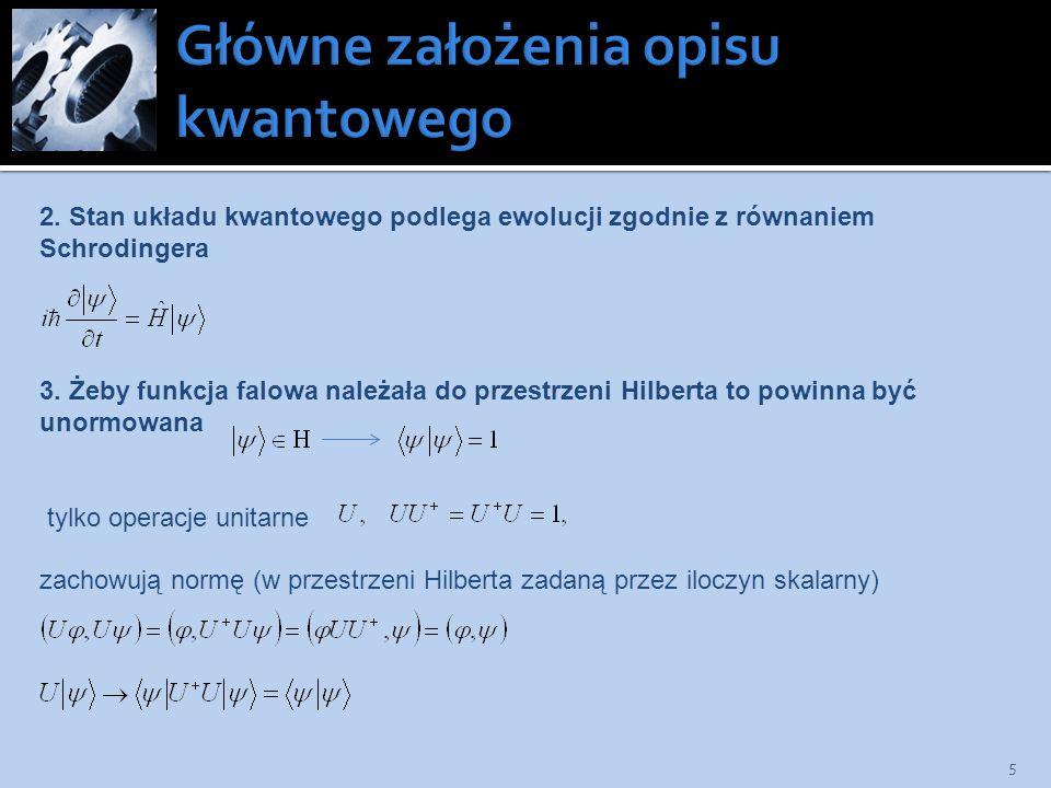 5 3. Żeby funkcja falowa należała do przestrzeni Hilberta to powinna być unormowana tylko operacje unitarne zachowują normę (w przestrzeni Hilberta za