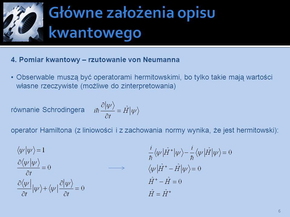 6 4. Pomiar kwantowy – rzutowanie von Neumanna Obserwable muszą być operatorami hermitowskimi, bo tylko takie mają wartości własne rzeczywiste (możliw
