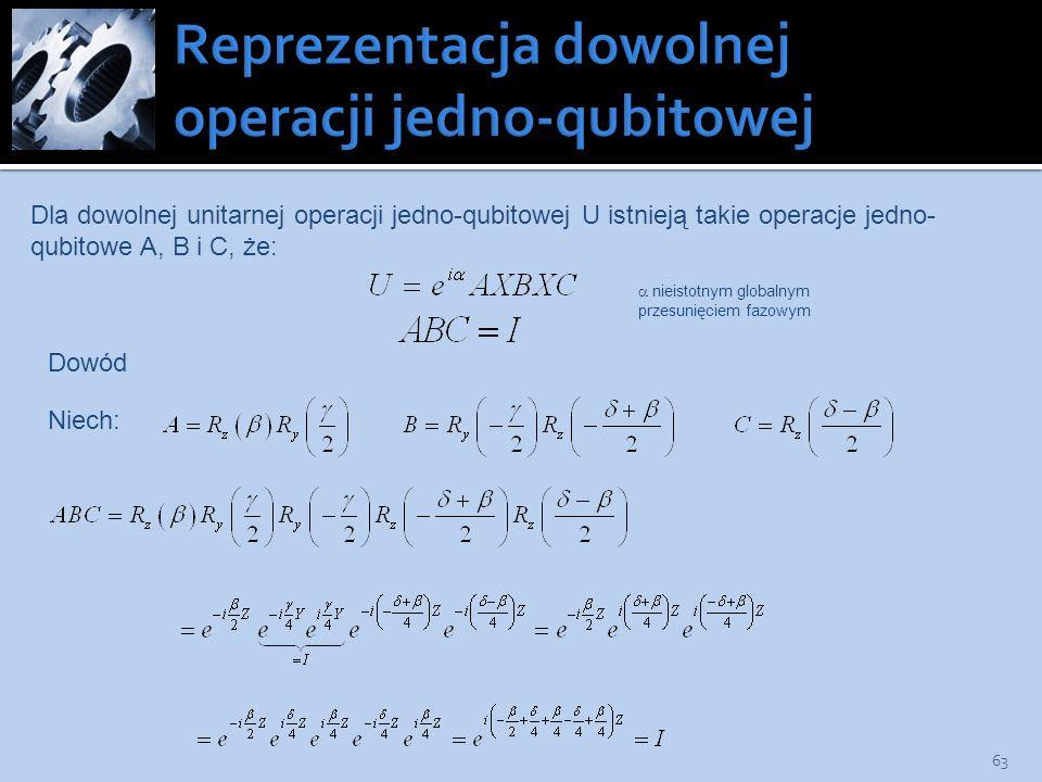 63 Dla dowolnej unitarnej operacji jedno-qubitowej U istnieją takie operacje jedno- qubitowe A, B i C, że: nieistotnym globalnym przesunięciem fazowym