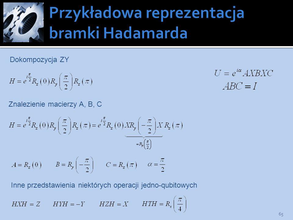 65 Dokompozycja ZY Znalezienie macierzy A, B, C Inne przedstawienia niektórych operacji jedno-qubitowych