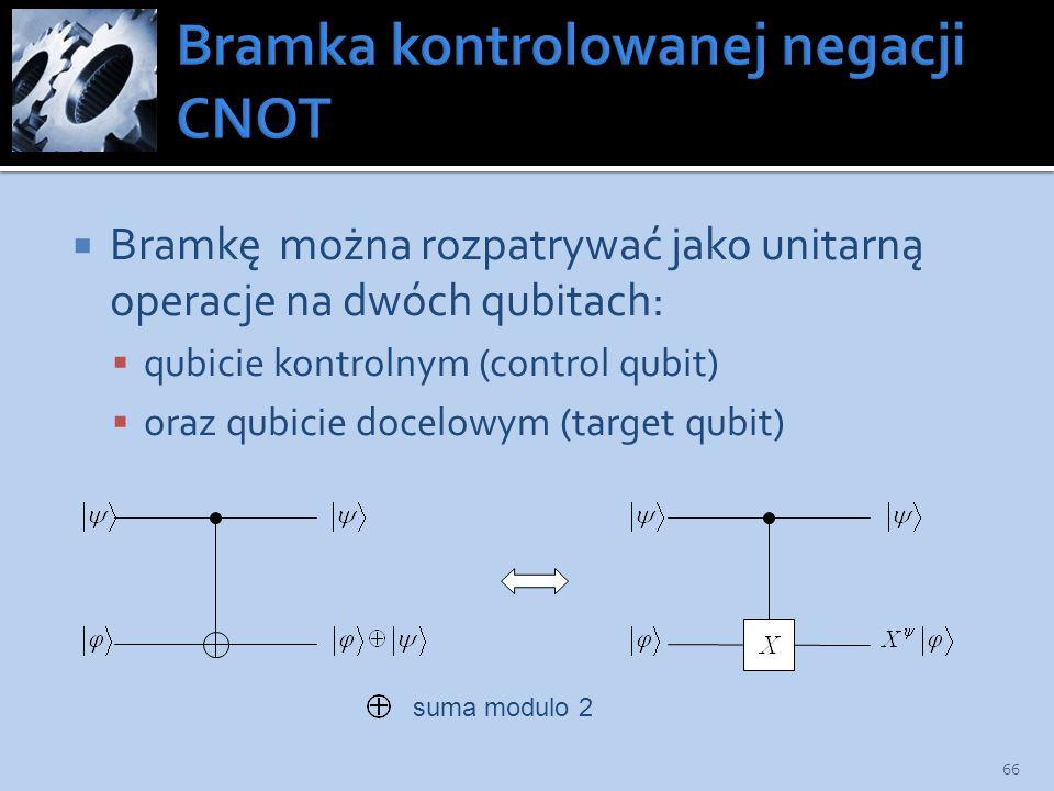 Bramkę można rozpatrywać jako unitarną operacje na dwóch qubitach: qubicie kontrolnym (control qubit) oraz qubicie docelowym (target qubit) 66 suma mo