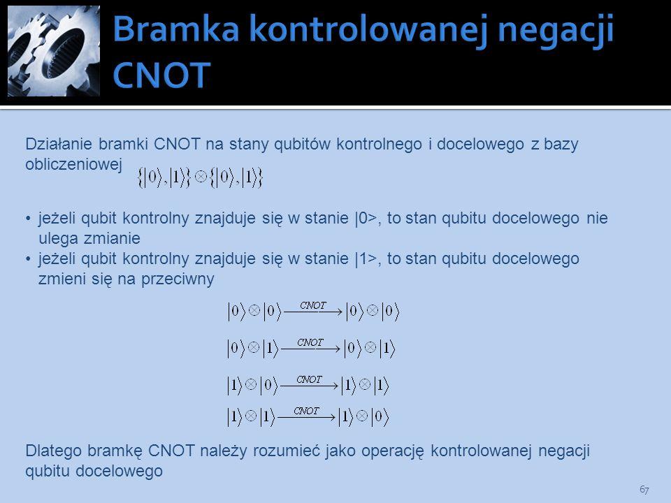 67 Działanie bramki CNOT na stany qubitów kontrolnego i docelowego z bazy obliczeniowej jeżeli qubit kontrolny znajduje się w stanie |0>, to stan qubi