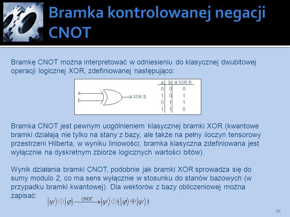 68 a b a XOR b a b 0 0 0 1 0 1 0 1 1 1 1 0 Bramkę CNOT można interpretować w odniesieniu do klasycznej dwubitowej operacji logicznej XOR, zdefiniowane