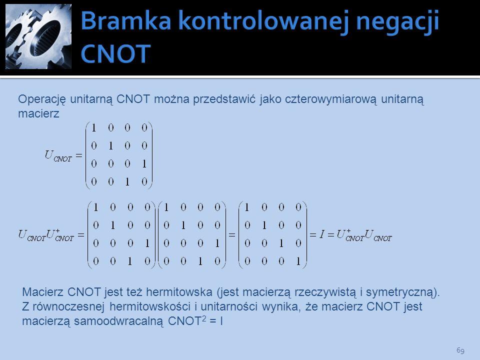 69 Operację unitarną CNOT można przedstawić jako czterowymiarową unitarną macierz Macierz CNOT jest też hermitowska (jest macierzą rzeczywistą i symet