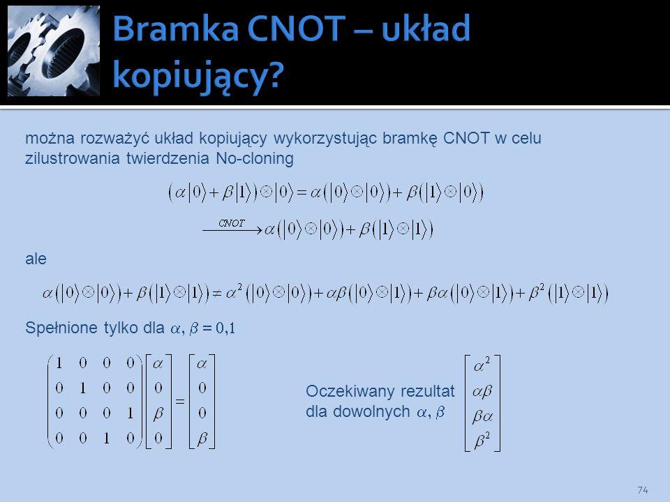 74 można rozważyć układ kopiujący wykorzystując bramkę CNOT w celu zilustrowania twierdzenia No-cloning ale Spełnione tylko dla Oczekiwany rezultat dl