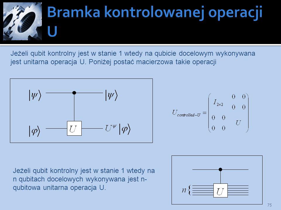 75 Jeżeli qubit kontrolny jest w stanie 1 wtedy na qubicie docelowym wykonywana jest unitarna operacja U. Poniżej postać macierzowa takie operacji Jeż
