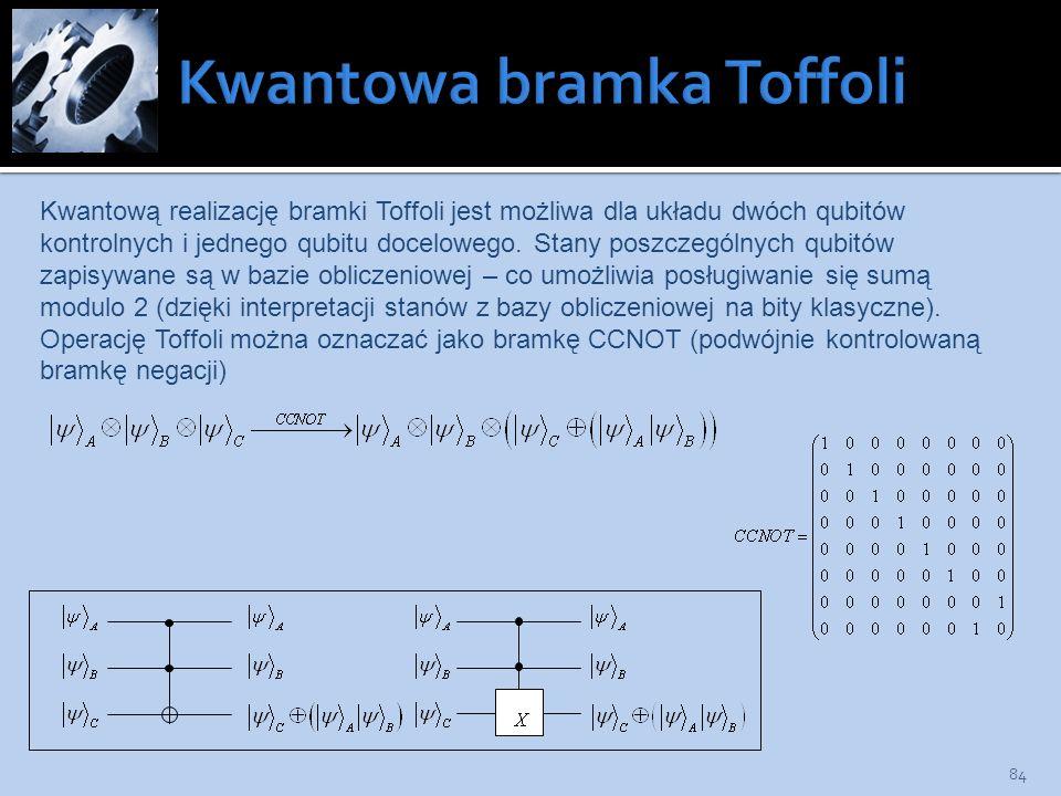 84 Kwantową realizację bramki Toffoli jest możliwa dla układu dwóch qubitów kontrolnych i jednego qubitu docelowego. Stany poszczególnych qubitów zapi