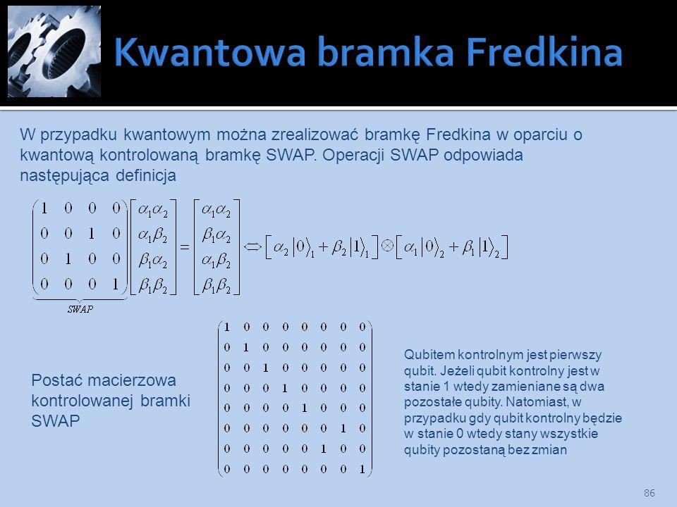 86 W przypadku kwantowym można zrealizować bramkę Fredkina w oparciu o kwantową kontrolowaną bramkę SWAP. Operacji SWAP odpowiada następująca definicj