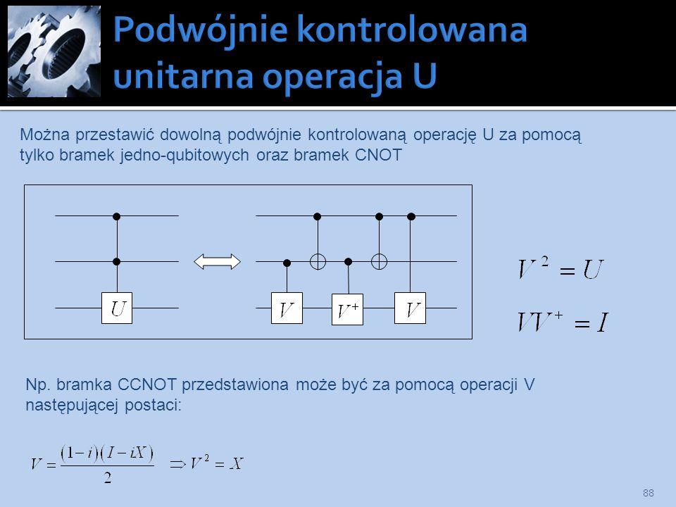 88 Można przestawić dowolną podwójnie kontrolowaną operację U za pomocą tylko bramek jedno-qubitowych oraz bramek CNOT Np. bramka CCNOT przedstawiona