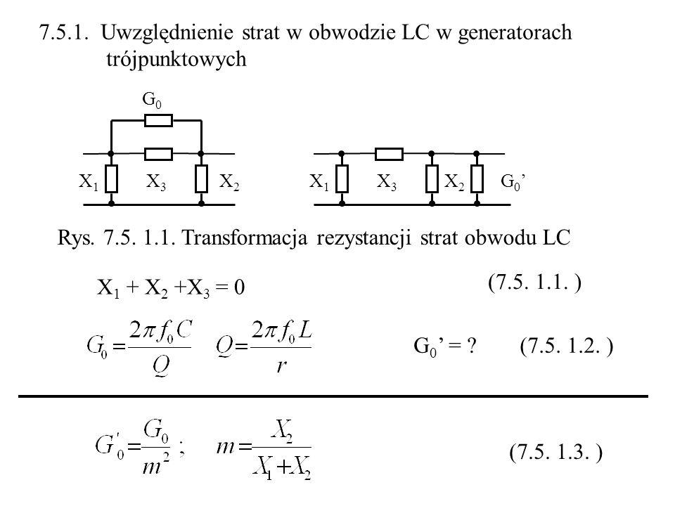 X3X3 X2X2 X1X1 G0G0 X3X3 X2X2 X1X1 G 0 X 1 + X 2 +X 3 = 0 G 0 = ? 7.5.1. Uwzględnienie strat w obwodzie LC w generatorach trójpunktowych Rys. 7.5. 1.1
