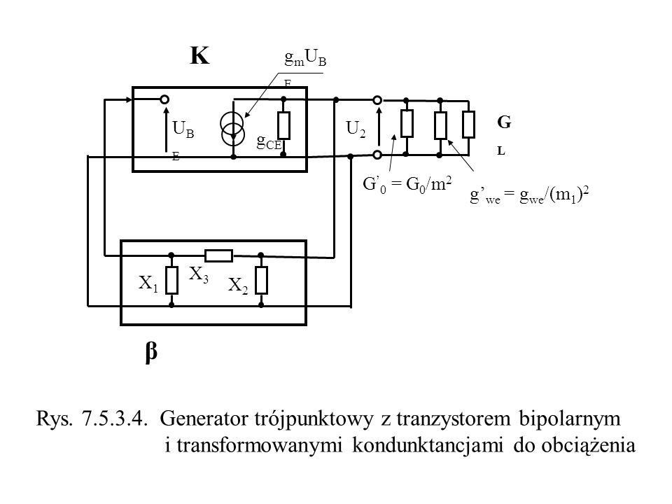 K GLGL β X3X3 X1X1 X2X2 UBEUBE g CE gmUBEgmUBE G 0 = G 0 /m 2 g we = g we /(m 1 ) 2 U2U2 Rys. 7.5.3.4. Generator trójpunktowy z tranzystorem bipolarny