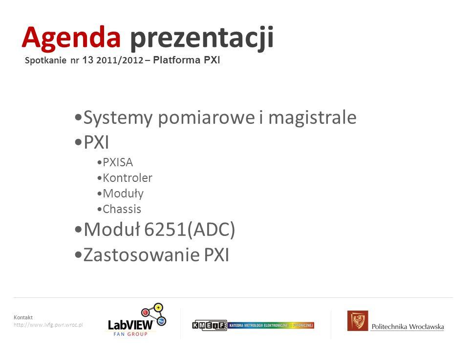 Kontakt http://www.lvfg.pwr.wroc.pl Agenda prezentacji Spotkanie nr 13 2011/2012 – Platforma PXI Systemy pomiarowe i magistrale PXI PXISA Kontroler Mo