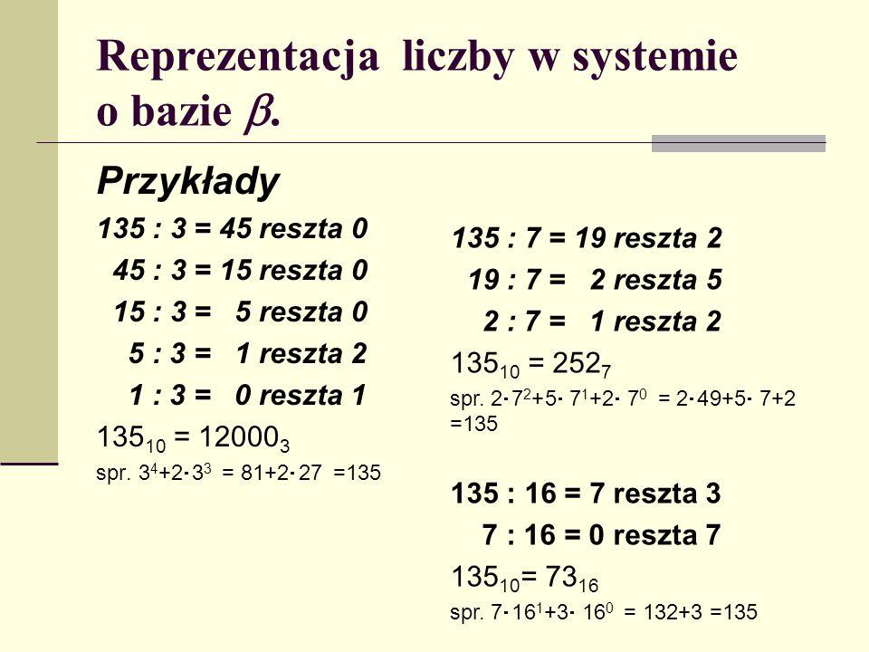 Reprezentacja liczby w systemie o bazie. Przykłady 135 : 3 = 45 reszta 0 45 : 3 = 15 reszta 0 15 : 3 = 5 reszta 0 5 : 3 = 1 reszta 2 1 : 3 = 0 reszta