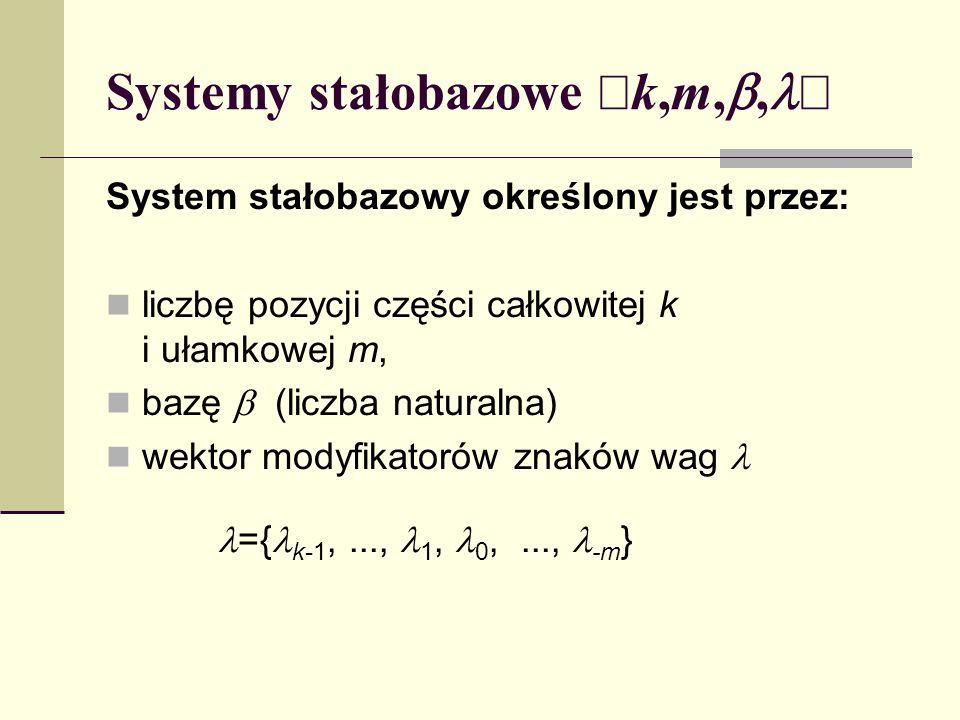 Systemy stałobazowe k,m,, System stałobazowy określony jest przez: liczbę pozycji części całkowitej k i ułamkowej m, bazę (liczba naturalna) wektor mo
