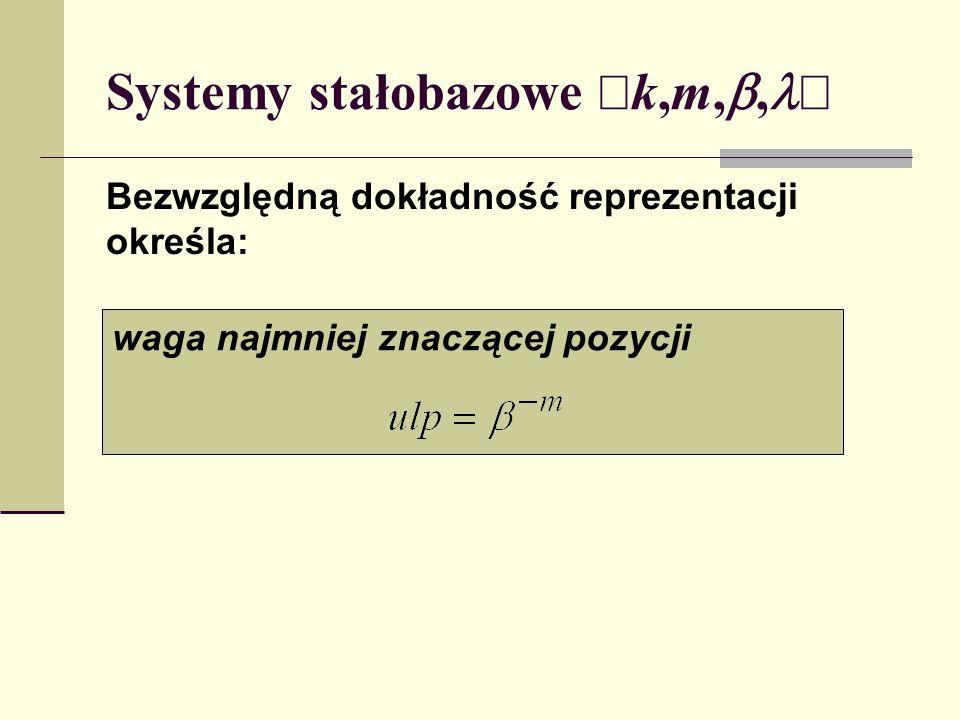 Systemy stałobazowe k,m,, Uzupełniając reprezentację X obustronnie zerami otrzymujemy X e ={...,0,...,0,x k-1,...,x 0,...,x -m,0,...,0,....} zwaną rozszerzeniem nieskończonym X, oczywiście wartość X=X e.