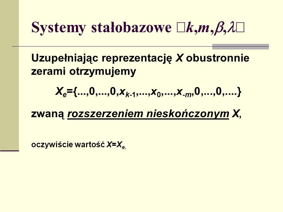 Systemy stałobazowe k,m,, Uzupełniając reprezentację X obustronnie zerami otrzymujemy X e ={...,0,...,0,x k-1,...,x 0,...,x -m,0,...,0,....} zwaną roz