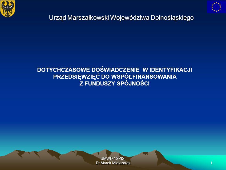UMWD / SPIS; Dr Marek Mielczarek1 DOTYCHCZASOWE DOŚWIADCZENIE W IDENTYFIKACJI PRZEDSIĘWZIĘĆ DO WSPÓŁFINANSOWANIA Z FUNDUSZY SPÓJNOŚCI Urząd Marszałkow