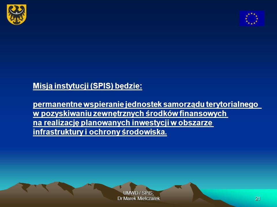 UMWD / SPIS; Dr Marek Mielczarek21 Misją instytucji (SPIS) będzie: permanentne wspieranie jednostek samorządu terytorialnego w pozyskiwaniu zewnętrzny