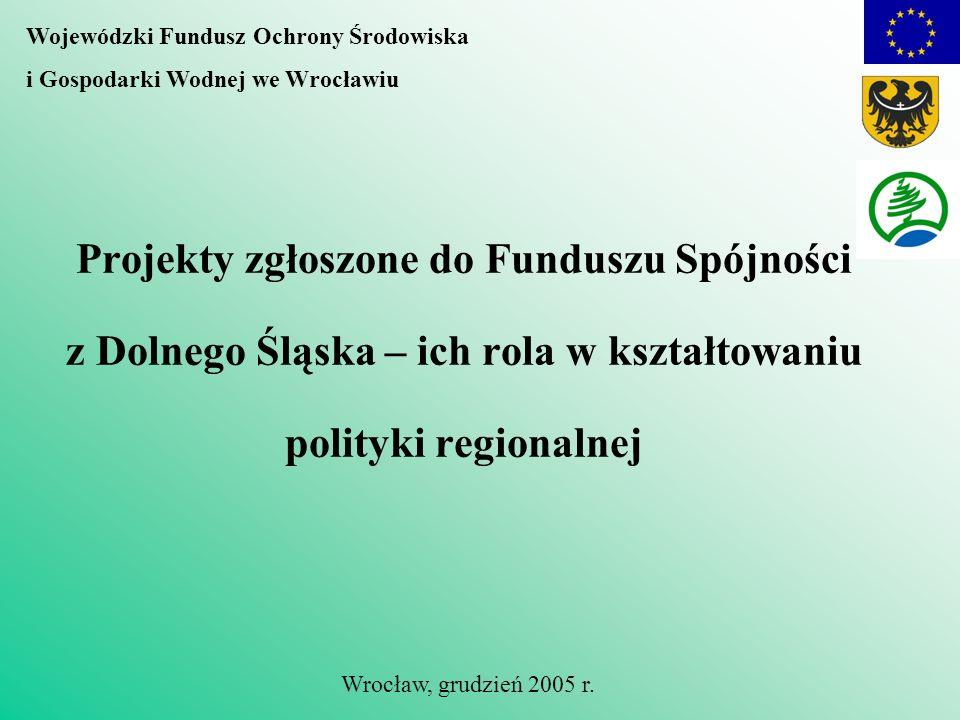 Projekty zgłoszone do Funduszu Spójności z Dolnego Śląska – ich rola w kształtowaniu polityki regionalnej Wojewódzki Fundusz Ochrony Środowiska i Gospodarki Wodnej we Wrocławiu Wrocław, grudzień 2005 r.