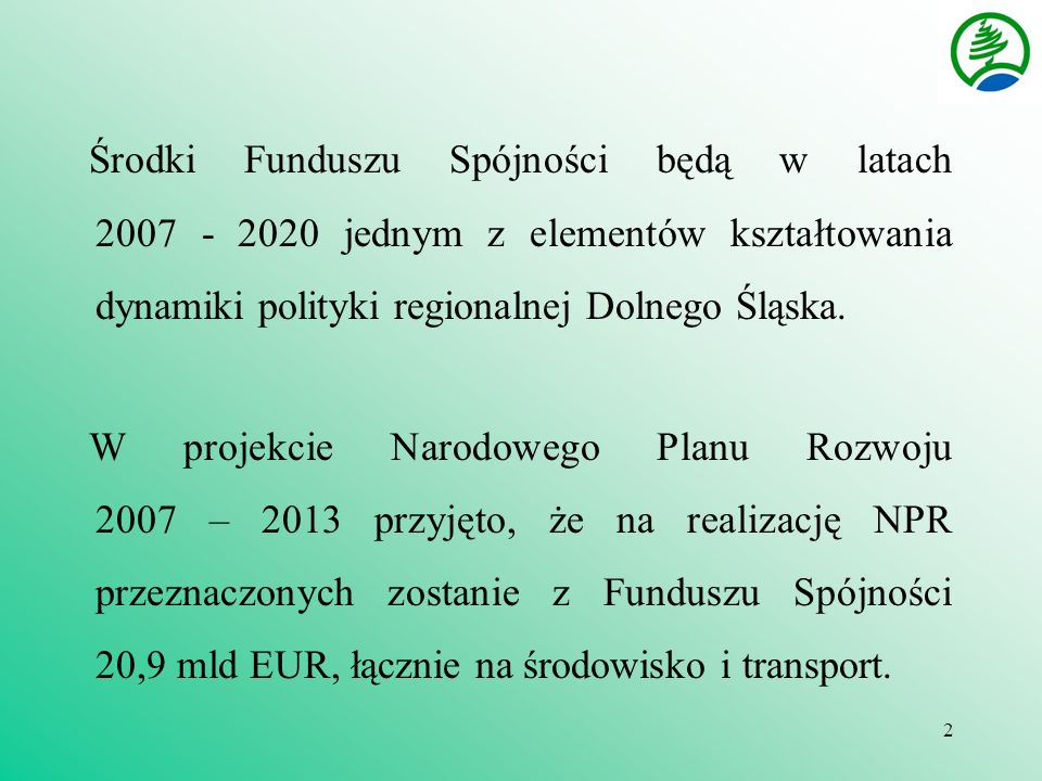 2 Środki Funduszu Spójności będą w latach 2007 - 2020 jednym z elementów kształtowania dynamiki polityki regionalnej Dolnego Śląska.