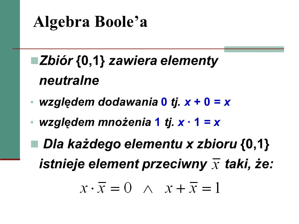 Algebra Boolea Zbiór {0,1} zawiera elementy neutralne względem dodawania 0 tj. x + 0 = x względem mnożenia 1 tj. x 1 = x Dla każdego elementu x zbioru