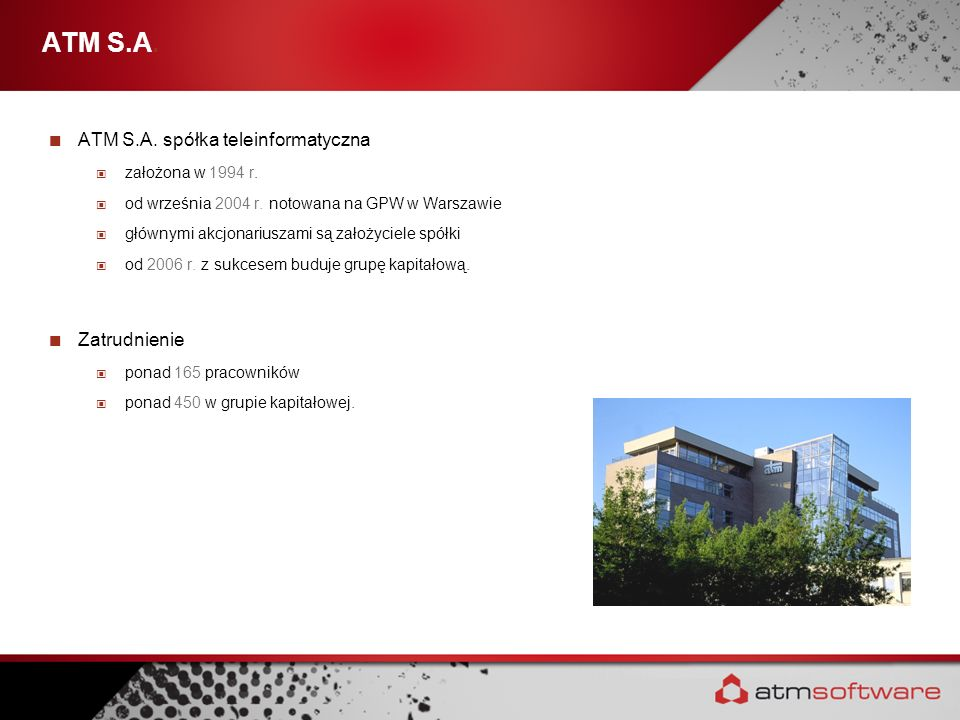 ATM S.A. ATM S.A. spółka teleinformatyczna założona w 1994 r. od września 2004 r. notowana na GPW w Warszawie głównymi akcjonariuszami są założyciele