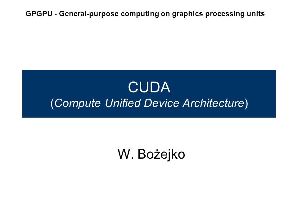 CUDA (Compute Unified Device Architecture) W. Bożejko GPGPU - General-purpose computing on graphics processing units
