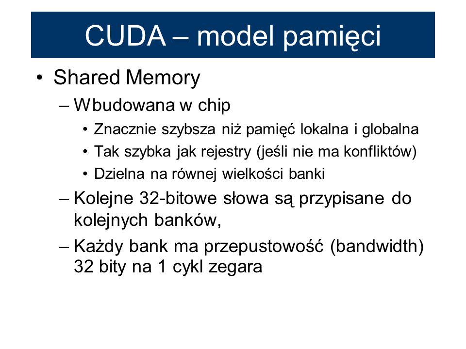 Shared Memory –Wbudowana w chip Znacznie szybsza niż pamięć lokalna i globalna Tak szybka jak rejestry (jeśli nie ma konfliktów) Dzielna na równej wie