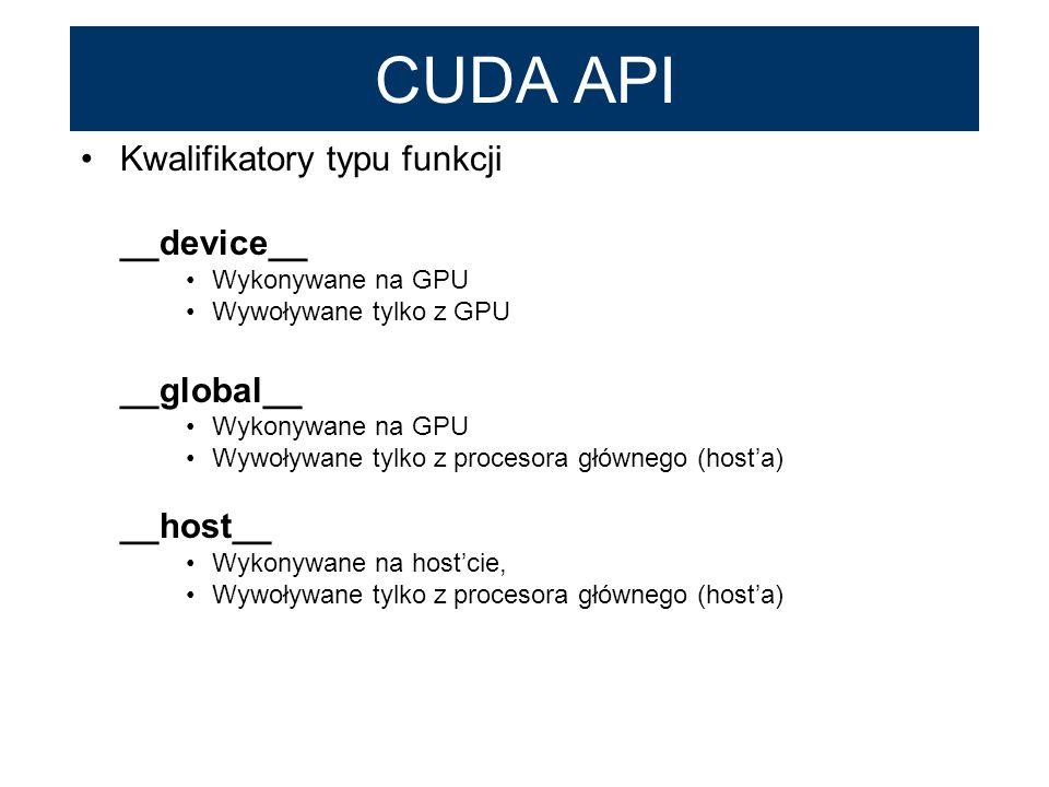 CUDA API Kwalifikatory typu funkcji __device__ Wykonywane na GPU Wywoływane tylko z GPU __global__ Wykonywane na GPU Wywoływane tylko z procesora głów