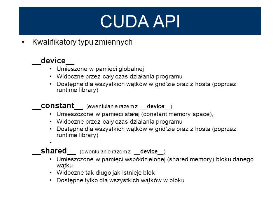 CUDA API Kwalifikatory typu zmiennych __device__ Umieszone w pamięci globalnej Widoczne przez cały czas działania programu Dostępne dla wszystkich wąt