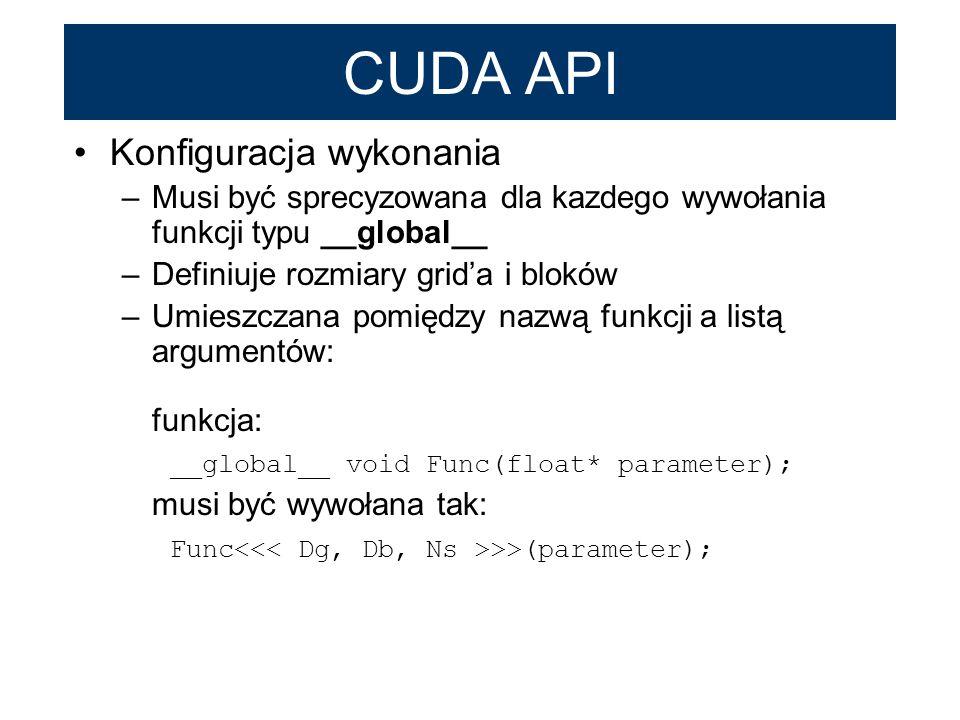 CUDA API Konfiguracja wykonania –Musi być sprecyzowana dla kazdego wywołania funkcji typu __global__ –Definiuje rozmiary grida i bloków –Umieszczana p