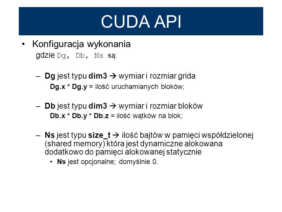 CUDA API Konfiguracja wykonania gdzie Dg, Db, Ns są: –Dg jest typu dim3 wymiar i rozmiar grida Dg.x * Dg.y = ilość uruchamianych bloków; –Db jest typu