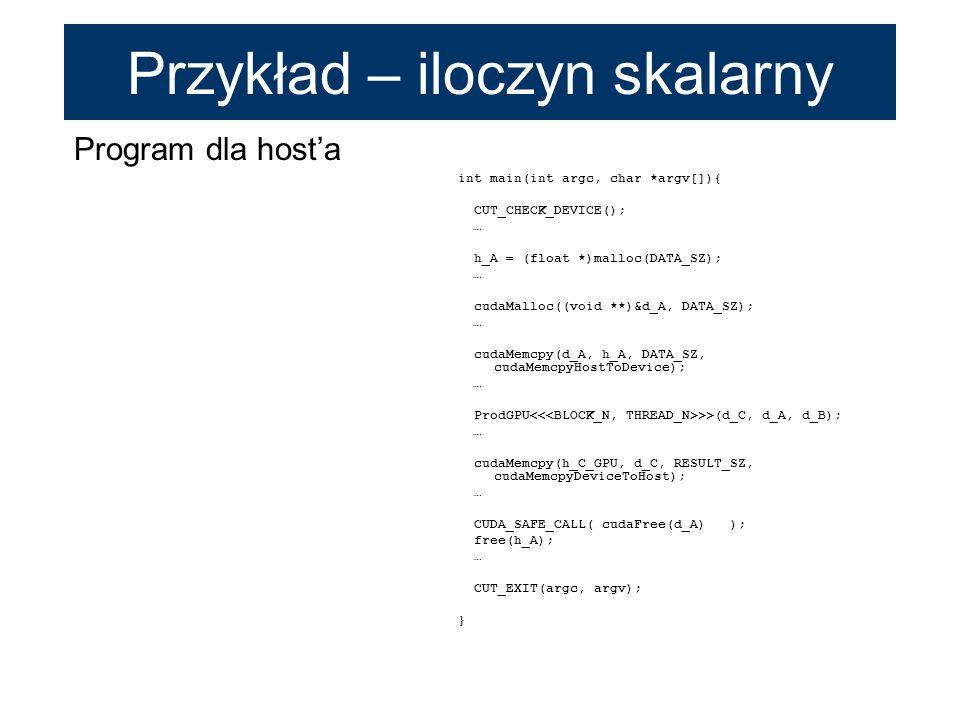 Program dla hosta int main(int argc, char *argv[]){ CUT_CHECK_DEVICE(); … h_A = (float *)malloc(DATA_SZ); … cudaMalloc((void **)&d_A, DATA_SZ); … cuda