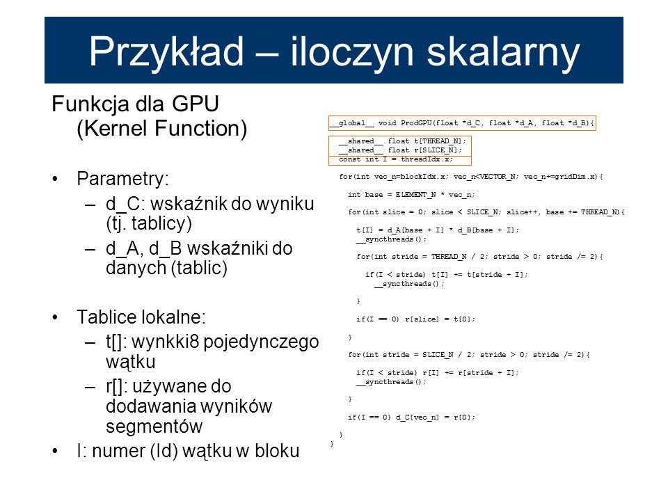 Funkcja dla GPU (Kernel Function) Parametry: –d_C: wskaźnik do wyniku (tj. tablicy) –d_A, d_B wskaźniki do danych (tablic) Tablice lokalne: –t[]: wynk