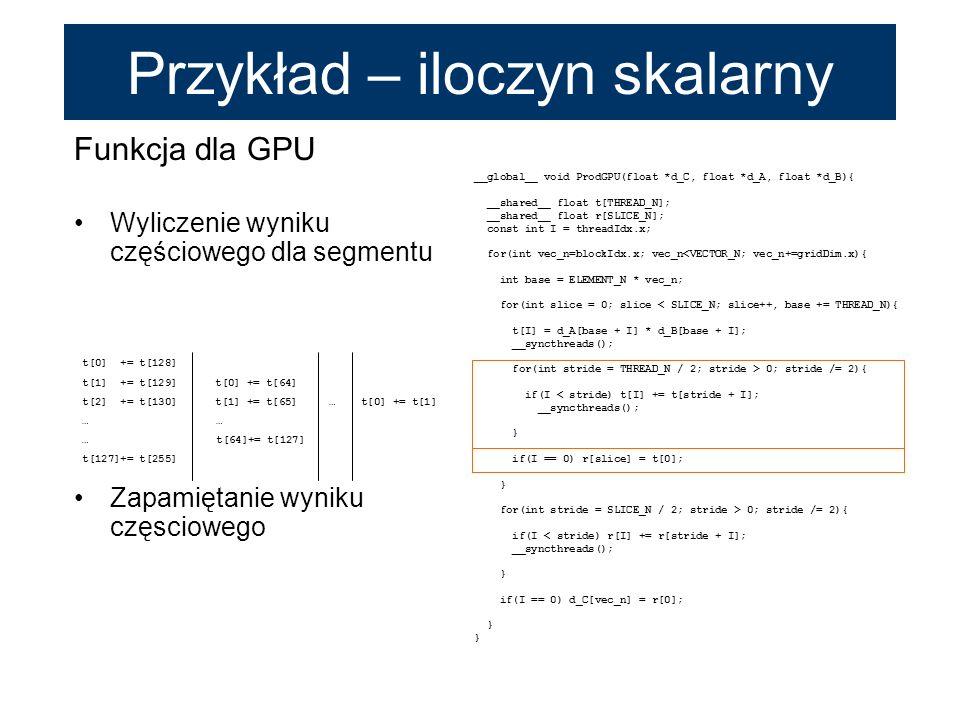 Funkcja dla GPU Wyliczenie wyniku częściowego dla segmentu Zapamiętanie wyniku częsciowego __global__ void ProdGPU(float *d_C, float *d_A, float *d_B)