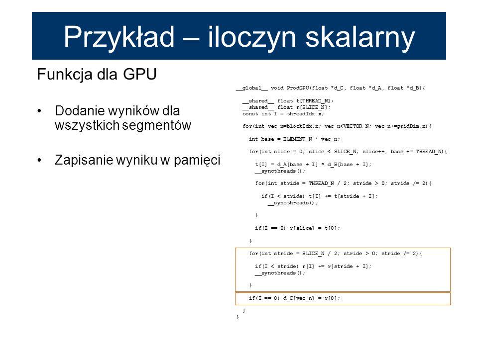Funkcja dla GPU Dodanie wyników dla wszystkich segmentów Zapisanie wyniku w pamięci __global__ void ProdGPU(float *d_C, float *d_A, float *d_B){ __sha